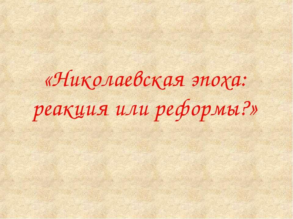 «Николаевская эпоха: реакция или реформы?»