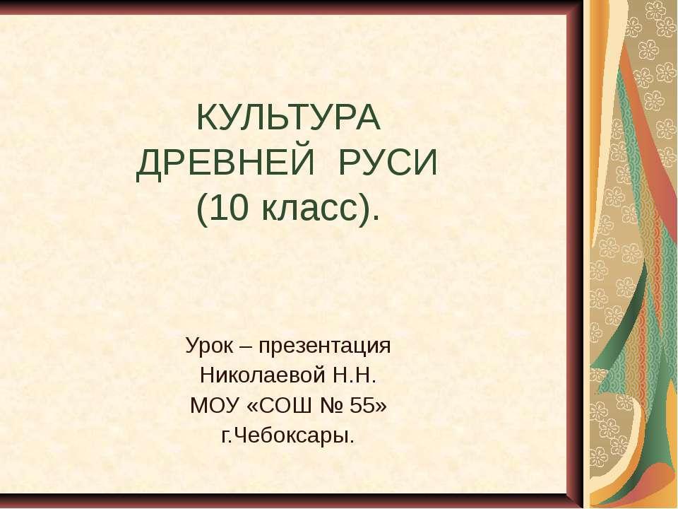 КУЛЬТУРА ДРЕВНЕЙ РУСИ (10 класс). Урок – презентация Николаевой Н.Н. МОУ «СОШ...