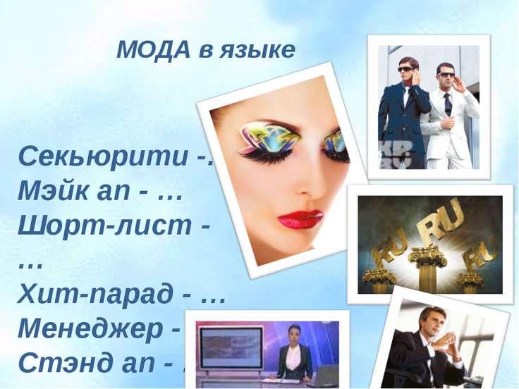 МОДА в языке Секьюрити -… Мэйк ап - … Шорт-лист - … Хит-парад - … Менеджер - ...