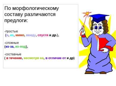 По морфологическому составу различаются предлоги: -простые (в, из, мимо, ввид...