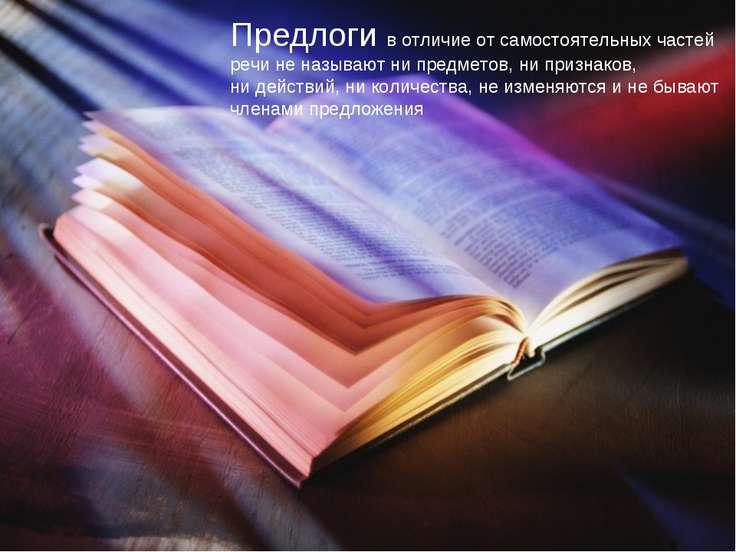 Предлоги в отличие от самостоятельных частей речи не называют ни предметов, н...