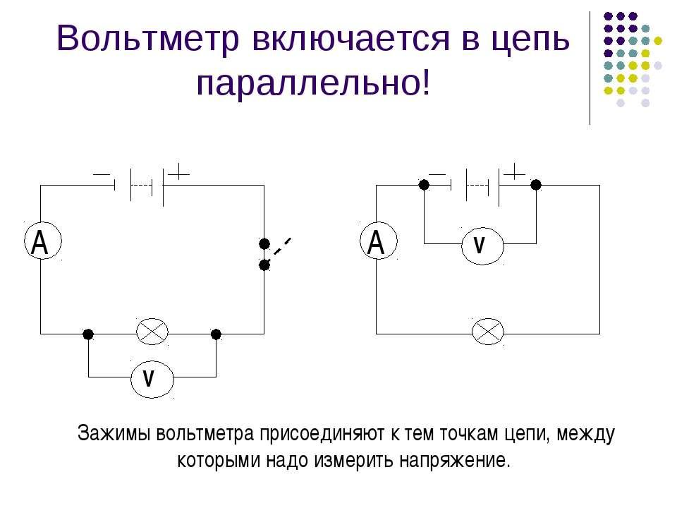Вольтметр включается в цепь параллельно! Зажимы вольтметра присоединяют к тем...