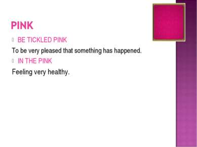 BE TICKLED PINK To be very pleased that something has happened. IN THE PINK F...