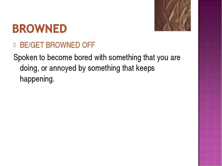 BE/GET BROWNED OFF Spoken to become bored with something that you are doing, ...