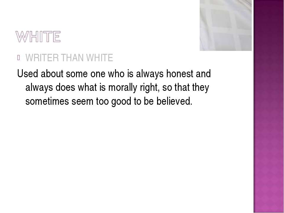 WRITER THAN WHITE Used about some one who is always honest and always does wh...