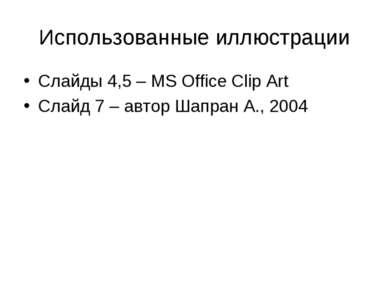 Использованные иллюстрации Слайды 4,5 – MS Office Clip Art Слайд 7 – автор Ша...
