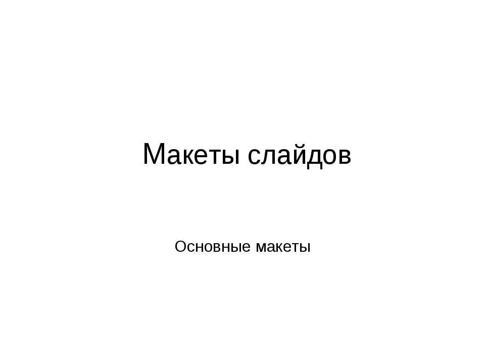Основные макеты Макеты слайдов