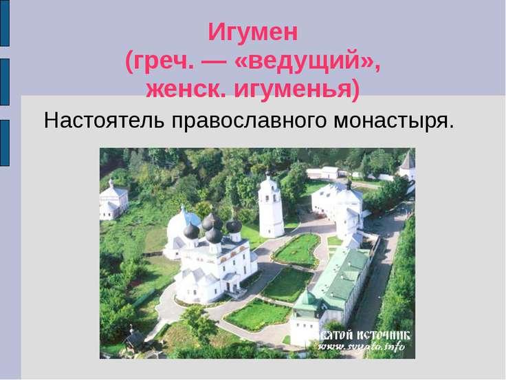 Игумен (греч. — «ведущий», женск. игуменья) Настоятель православного монастыря.