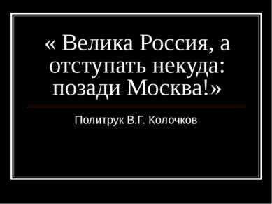 « Велика Россия, а отступать некуда: позади Москва!» Политрук В.Г. Колочков