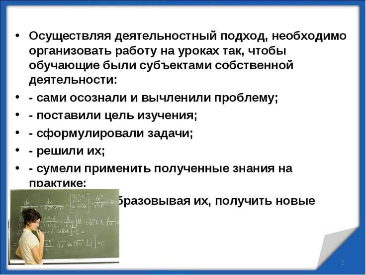 Осуществляя деятельностный подход, необходимо организовать работу на уроках т...