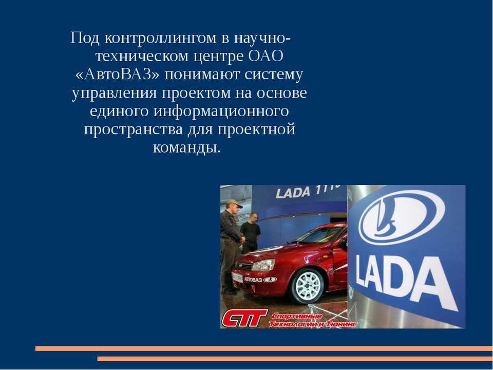 Под контроллингом в научно-техническом центре ОАО «АвтоВАЗ» понимают систему ...