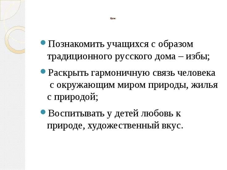 Цель: . Познакомить учащихся с образом традиционного русского дома – избы; Ра...