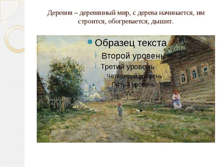 Деревня – деревянный мир, с дерева начинается, им строится, обогревается, дышит.