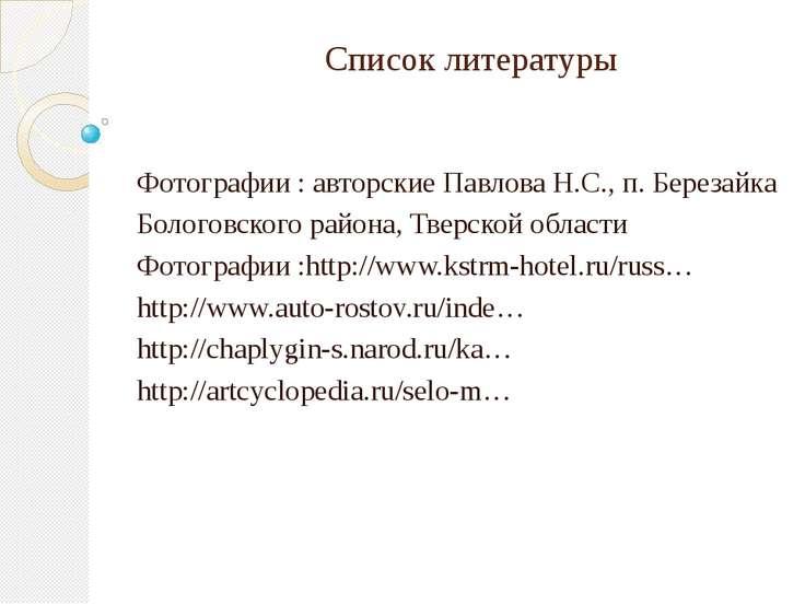 Список литературы Фотографии : авторские Павлова Н.С., п. Березайка Бологовск...