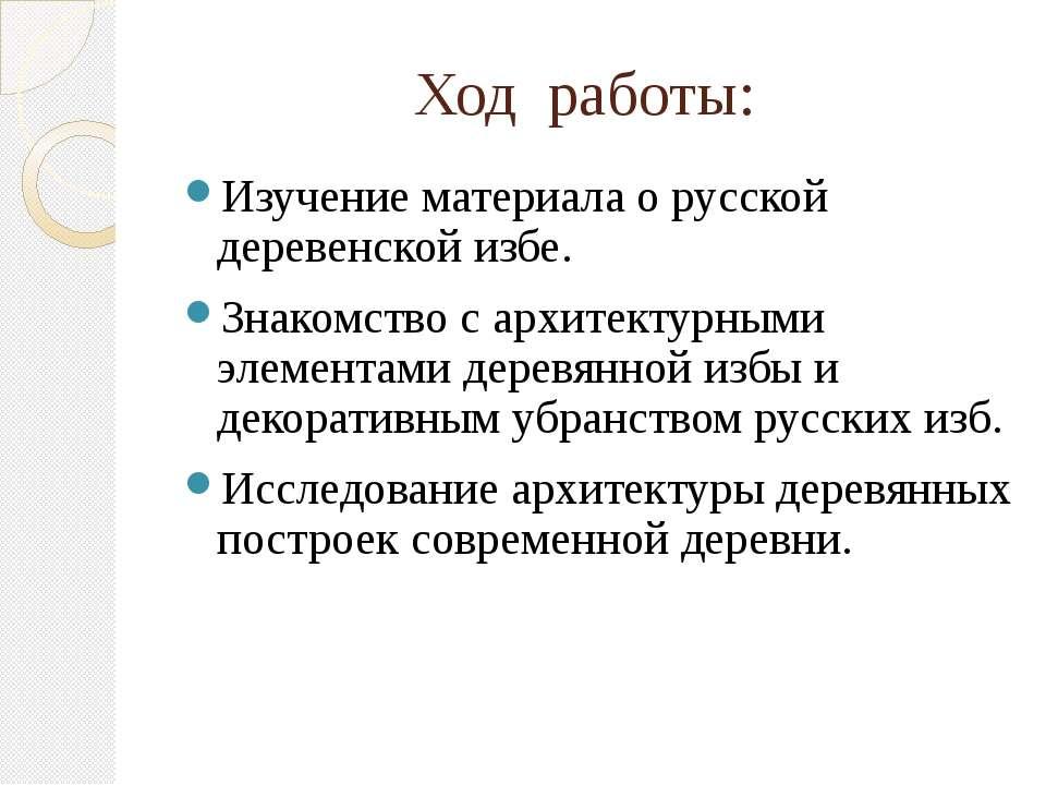 Ход работы: Изучение материала о русской деревенской избе. Знакомство с архит...