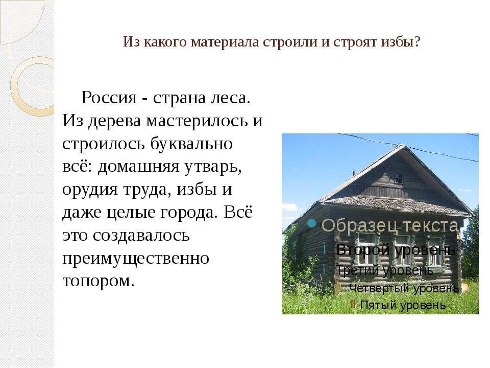 Из какого материала строили и строят избы? Россия - страна леса. Из дерева ма...