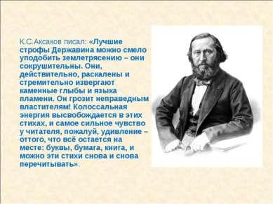 К.С.Аксаков писал: «Лучшие строфы Державина можно смело уподобить землетрясен...