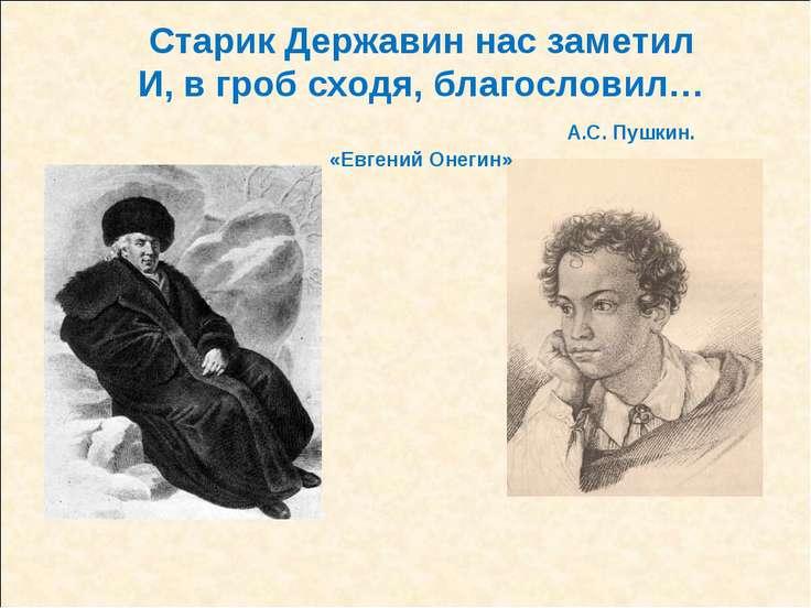 Старик Державин нас заметил И, в гроб сходя, благословил… А.С. Пушкин. «Евген...