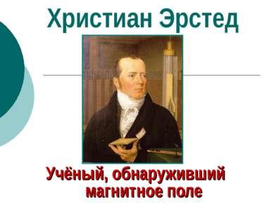 Христиан Эрстед Учёный, обнаруживший магнитное поле