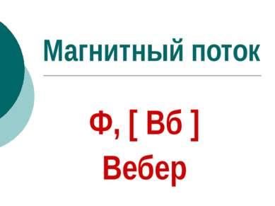 Магнитный поток Ф, [ Вб ] Вебер