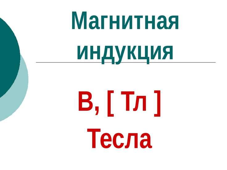 Магнитная индукция В, [ Тл ] Тесла