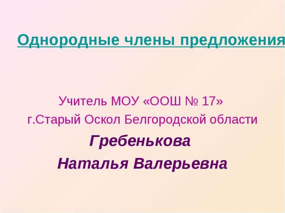 Однородные члены предложения Учитель МОУ «ООШ № 17» г.Старый Оскол Белгородск...