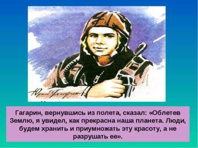 Гагарин, вернувшись из полета, сказал: «Облетев Землю, я увидел, как прекрасн...