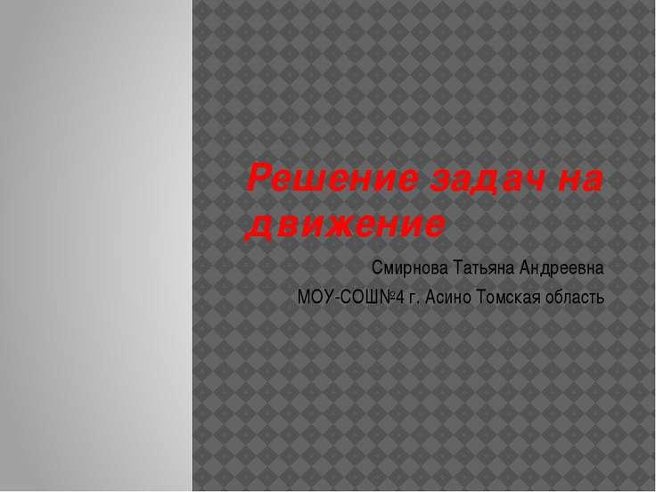 Решение задач на движение Смирнова Татьяна Андреевна МОУ-СОШ№4 г. Асино Томск...