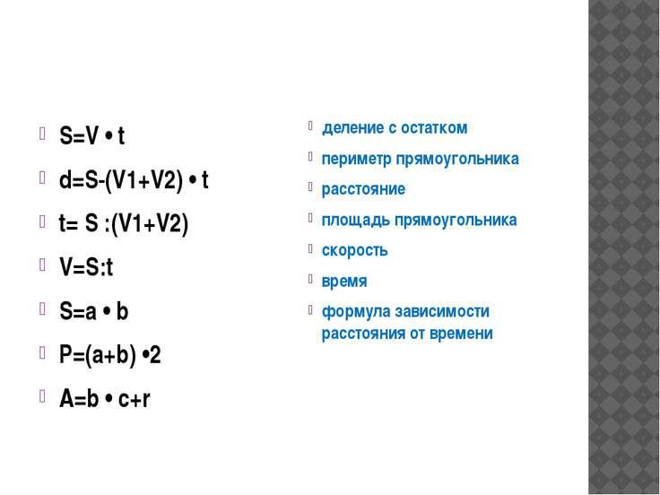 S=V • t d=S-(V1+V2) • t t= S :(V1+V2) V=S:t S=a • b P=(a+b) •2 A=b • c+r деле...