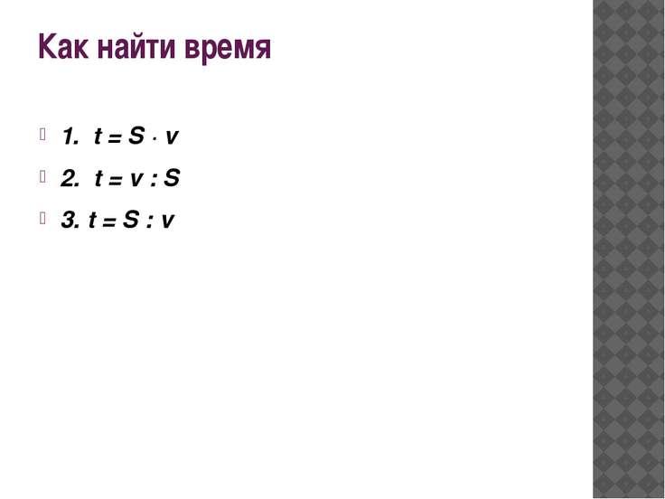 Как найти время 1. t = S · v 2. t = v : S 3. t = S : v