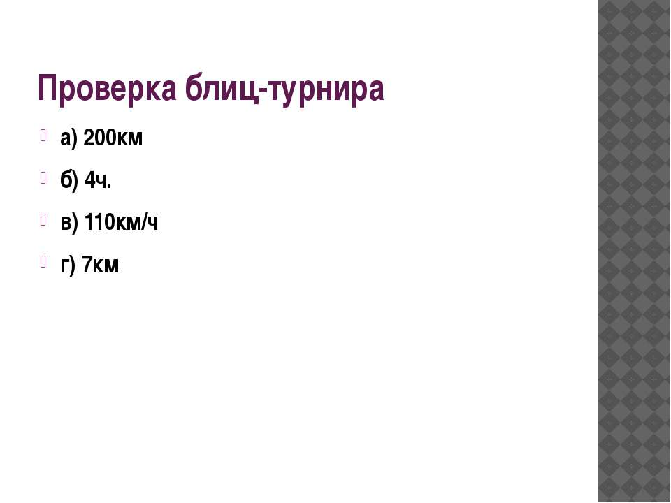 Проверка блиц-турнира а) 200км б) 4ч. в) 110км/ч г) 7км