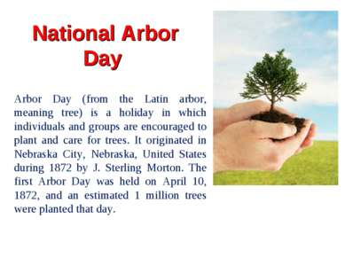 National Arbor Day Arbor Day (from the Latin arbor, meaning tree) is a holida...