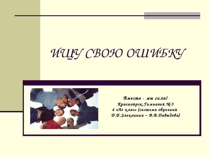 ИЩУ СВОЮ ОШИБКУ Вместе - мы сила! Красноярск.Гимназия № 3 4 «А» класс (систем...