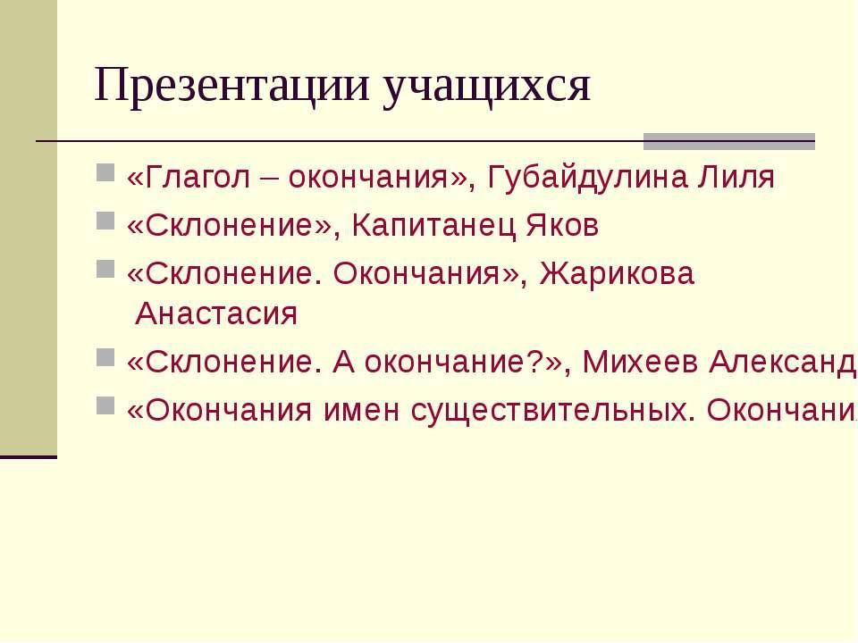 Презентации учащихся «Глагол – окончания», Губайдулина Лиля «Склонение», Капи...