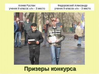 Призеры конкурса Алиев Руслан ученик 9 класса «л» - 3 место Федоровский Алекс...