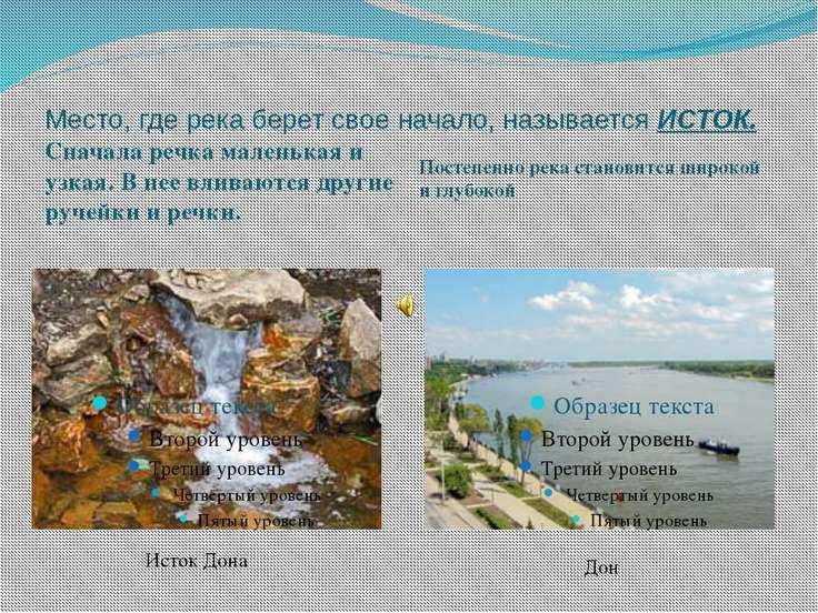 Место, где река берет свое начало, называется ИСТОК. Сначала речка маленькая ...