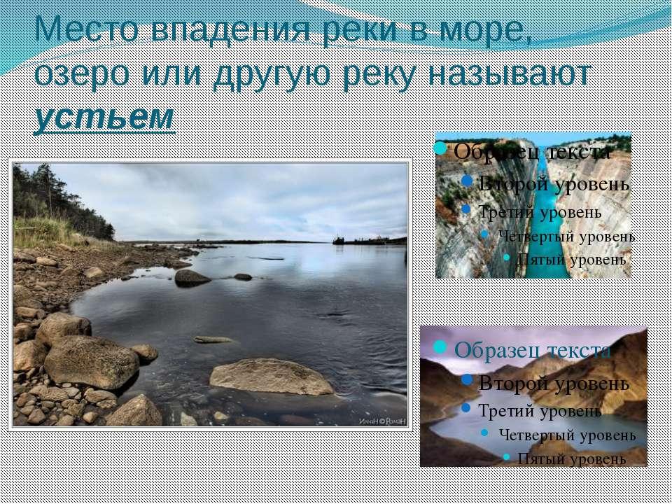Место впадения реки в море, озеро или другую реку называют устьем