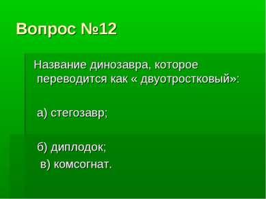 Вопрос №12 Название динозавра, которое переводится как « двуотростковый»: а) ...