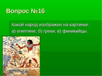 Вопрос №16 Какой народ изображен на картинке: а) египтяне; б) греки; в) финик...