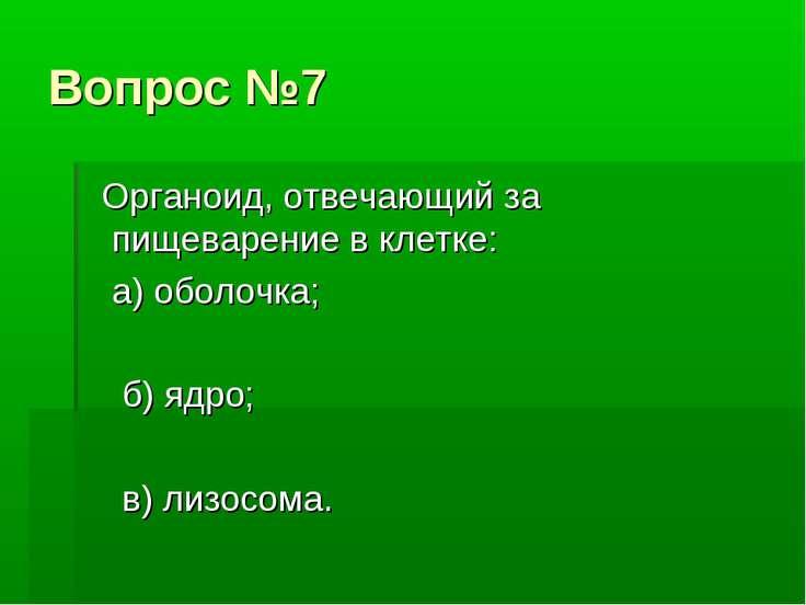 Вопрос №7 Органоид, отвечающий за пищеварение в клетке: а) оболочка; б) ядро;...