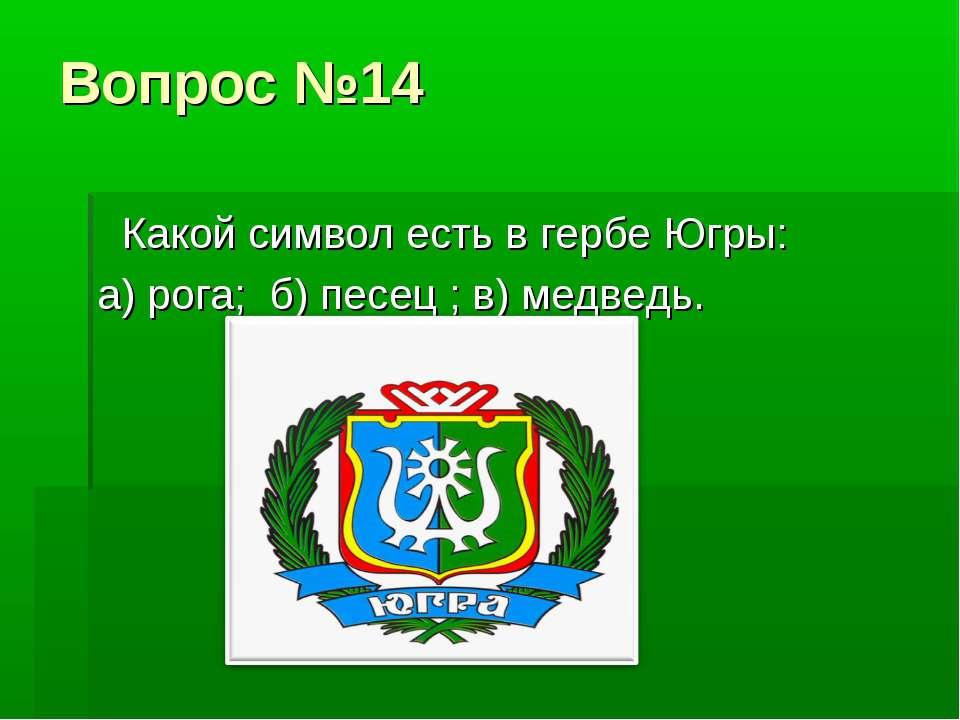 Вопрос №14 Какой символ есть в гербе Югры: а) рога; б) песец ; в) медведь.