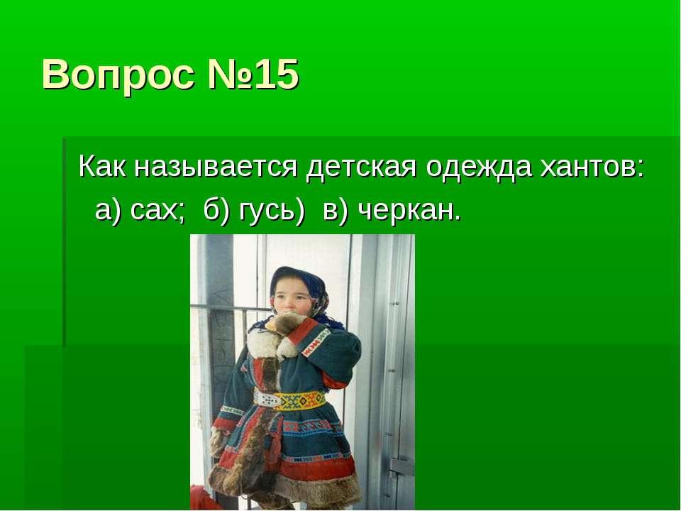 Вопрос №15 Как называется детская одежда хантов: а) сах; б) гусь) в) черкан.