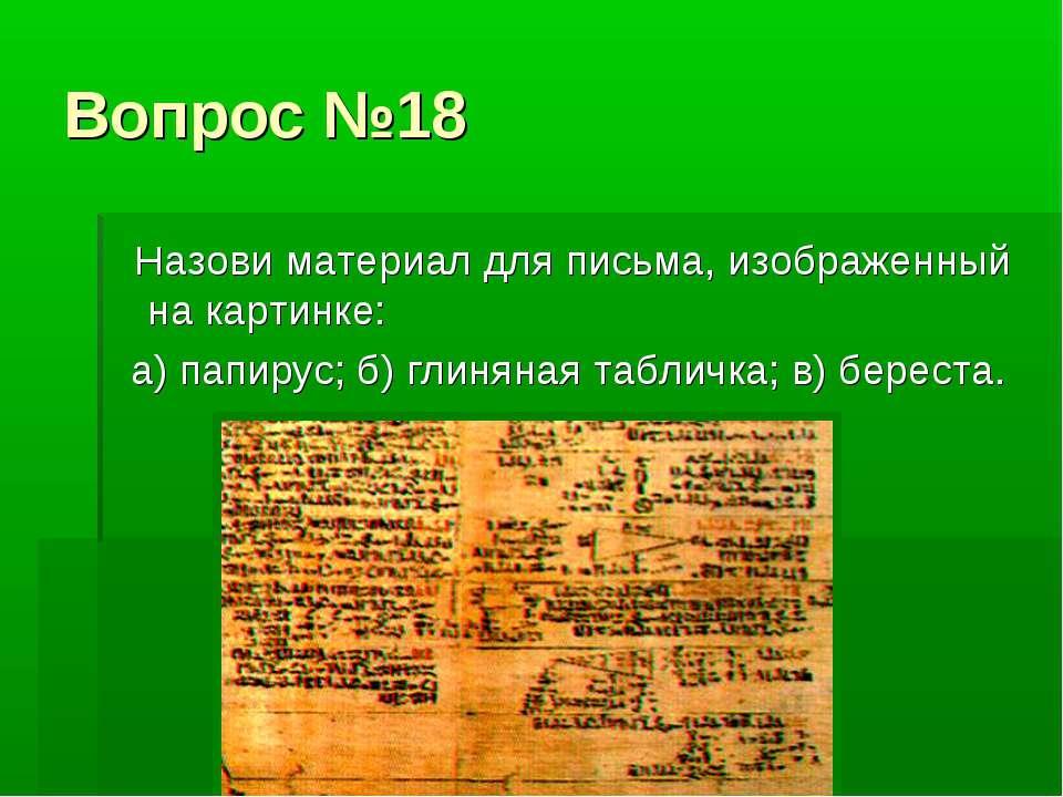 Вопрос №18 Назови материал для письма, изображенный на картинке: а) папирус; ...