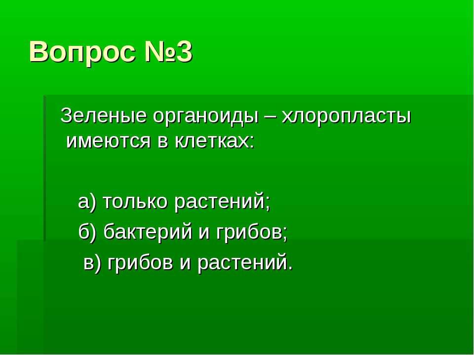 Вопрос №3 Зеленые органоиды – хлоропласты имеются в клетках: а) только растен...