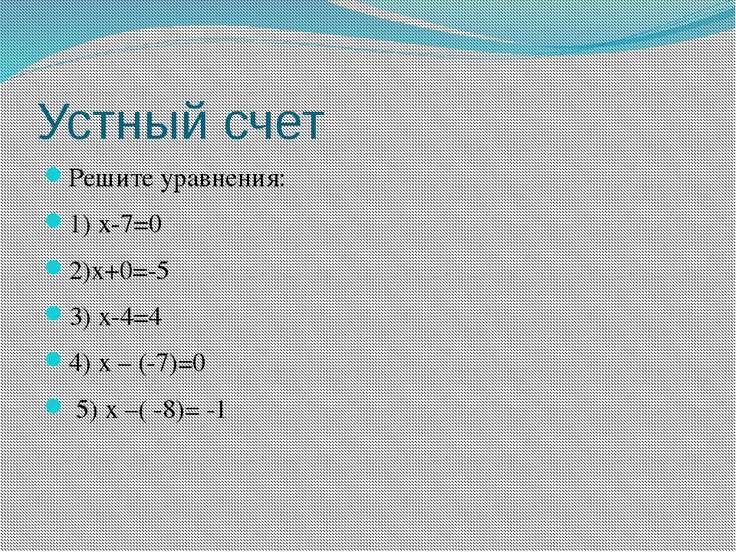 Устный счет Решите уравнения: 1) х-7=0 2)х+0=-5 3) х-4=4 4) х – (-7)=0 5) х –...