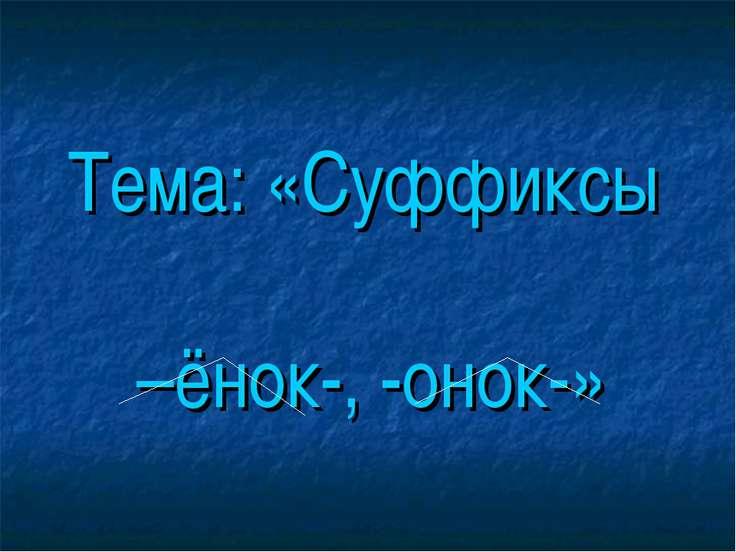 Тема: «Суффиксы –ёнок-, -онок-»