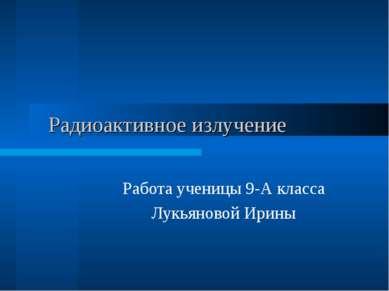 Радиоактивное излучение Работа ученицы 9-А класса Лукьяновой Ирины