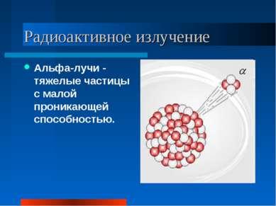 Радиоактивное излучение Альфа-лучи - тяжелые частицы с малой проникающей спос...