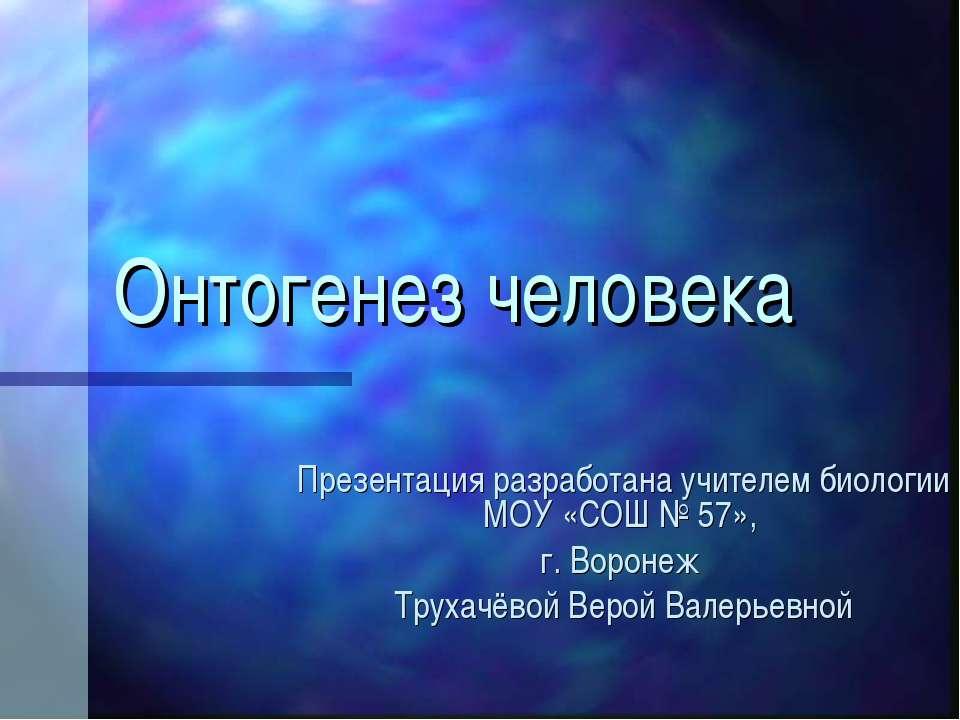 Онтогенез человека Презентация разработана учителем биологии МОУ «СОШ № 57», ...