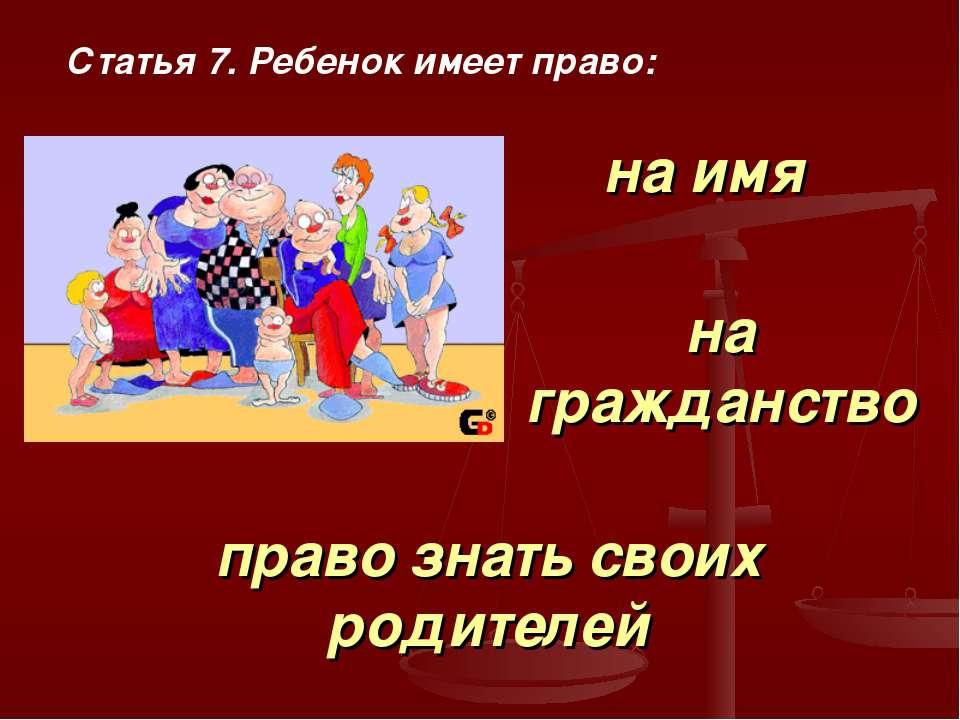Статья 7. Ребенок имеет право: на имя на гражданство право знать своих родителей